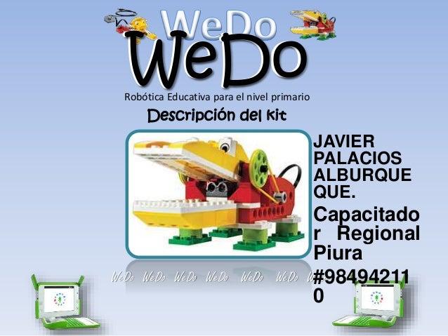 WeDoWeDo WeDo WeDo WeDo WeDo WeDo WeDo WeDo Descripción del kit Robótica Educativa para el nivel primario JAVIER PALACIOS ...