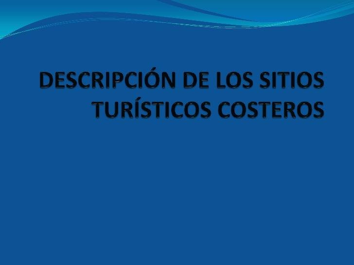 DESCRIPCIÓN DE LOS SITIOS TURÍSTICOS COSTEROS<br />