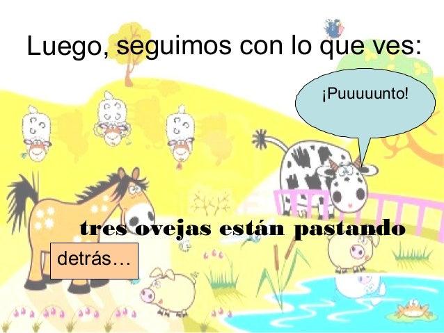 Luego, seguimos con lo que ves:tres ovejas están pastandodetrás…¡Puuuuunto!.