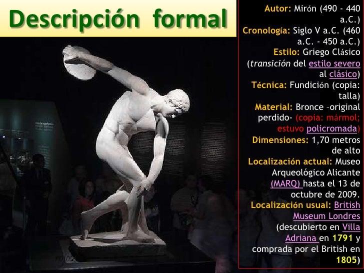 Autor:Mirón (490 - 440 a.C.)Cronología: Siglo V a.C. (460 a.C. - 450 a.C.)Estilo: Griego Clásico (transición del estilo se...