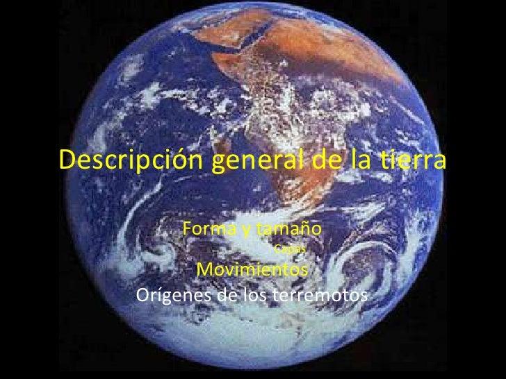 Descripción general de la tierra<br />Forma y tamaño<br />Capas<br />Movimientos<br />Orígenes de los terremotos <br />