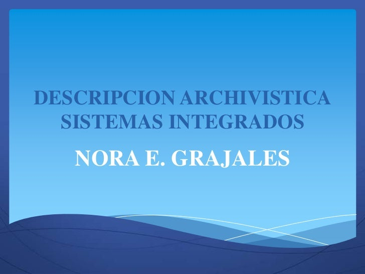 DESCRIPCION ARCHIVISTICA  SISTEMAS INTEGRADOS   NORA E. GRAJALES