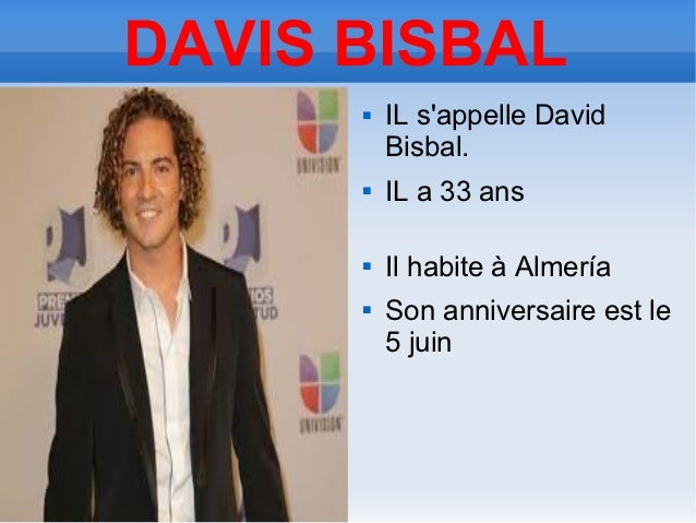 DAVIS BISBAL         IL sappelle David          Bisbal.         IL a 33 ans         Il habite à Almería         Son an...
