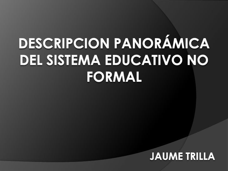 DESCRIPCION PANORÁMICA DEL SISTEMA EDUCATIVO NO FORMALJAUME TRILLA<br />