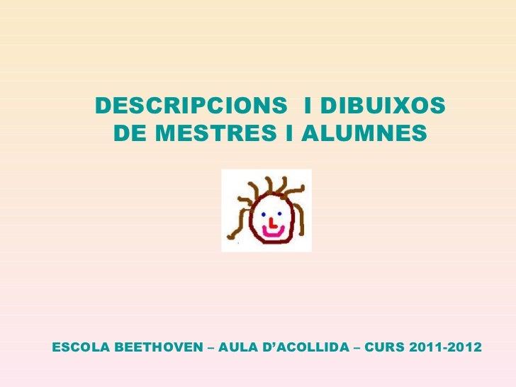 DESCRIPCIONS I DIBUIXOS      DE MESTRES I ALUMNESESCOLA BEETHOVEN – AULA D'ACOLLIDA – CURS 2011-2012