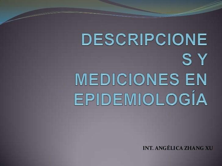 DESCRIPCIONES Y MEDICIONES EN EPIDEMIOLOGÍA<br />INT. ANGÉLICA ZHANG XU<br />