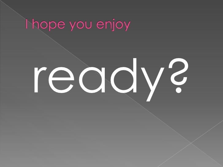 I hope youenjoy<br />ready?<br />