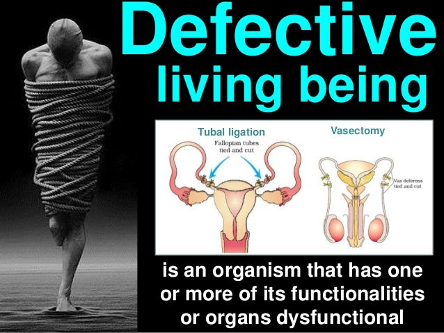 is an organism that has one or more of its functionalities or organs dysfunctional Defective living being VasectomyTubal l...
