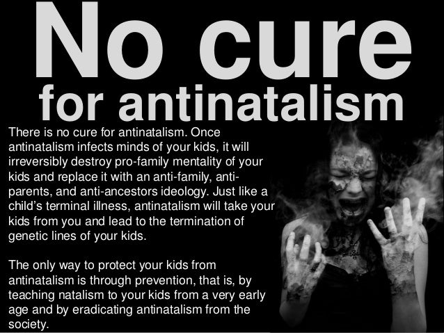 No curefor antinatalismThere is no cure for antinatalism. Once antinatalism infects minds of your kids, it will irreversib...
