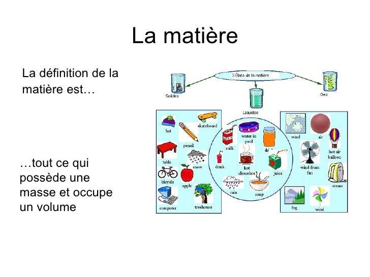 La matière <ul><li>La définition de la  </li></ul><ul><li>matière est… </li></ul>… tout ce qui possède une masse et occupe...