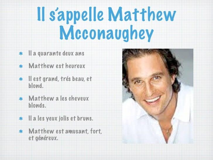 Il s'appelle Matthew        McconaugheyIl a quarante deux ansMatthew est heureuxIl est grand, trés beau, etblond.Matthew a...