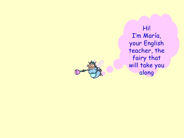 Hi! I'm María, your English teacher, the fairy that will take you along