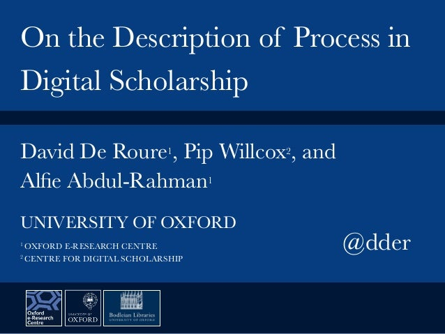 David De Roure1, Pip Willcox2, and Alfie Abdul-Rahman1 On the Description of Process in Digital Scholarship UNIVERSITY OF O...