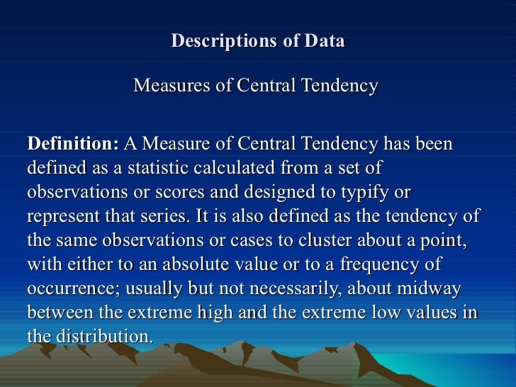 Descriptions of Data Measures of Central Tendency Definition:  A Measure of Central Tendency has been defined as a statist...