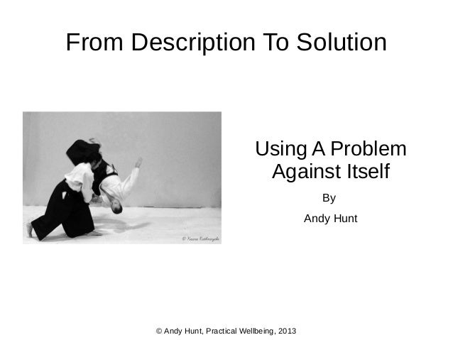From Description To Solution  Using A Problem Against Itself By Andy Hunt  © Andy Hunt, Practical Wellbeing, 2013