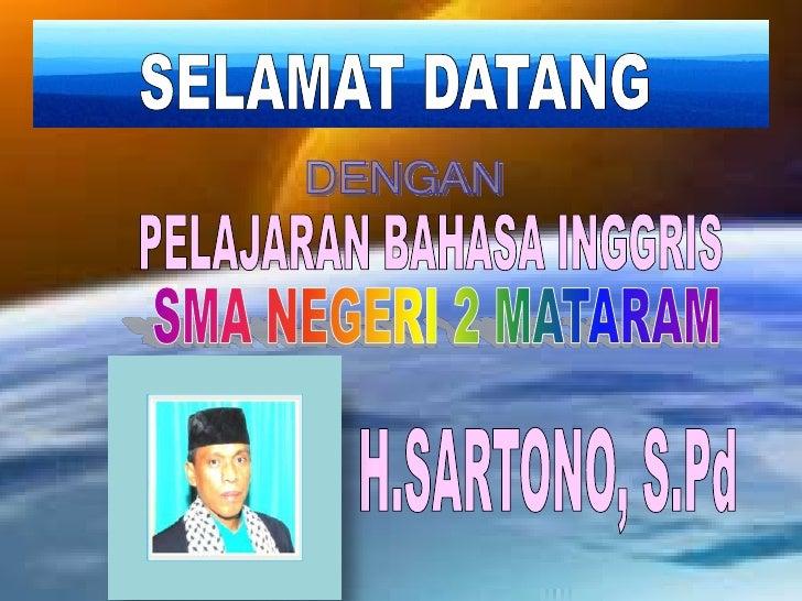 SELAMAT DATANG<br />DENGAN<br />PELAJARAN BAHASA INGGRIS<br />SMA NEGERI 2 MATARAM<br />H.SARTONO, S.Pd<br />