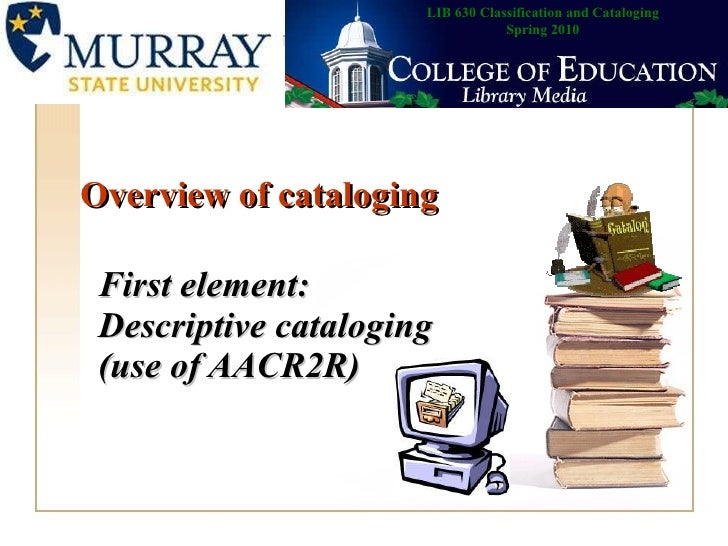 Overview of cataloging First element: Descriptive cataloging (use of AACR2R)   LIB 630 Classification and Cataloging Sprin...