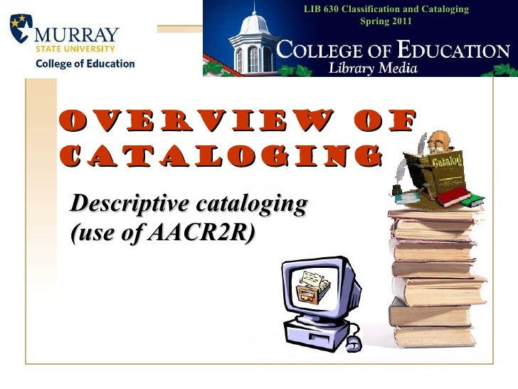Overview of cataloging Descriptive cataloging (use of AACR2R)   LIB 630 Classification and Cataloging Spring 2011