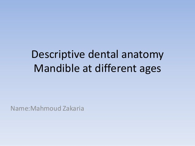 Descriptive dental anatomy Mandible at different ages Name:Mahmoud Zakaria