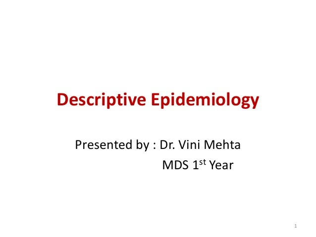 Descriptive Epidemiology Presented by : Dr. Vini Mehta MDS 1st Year 1