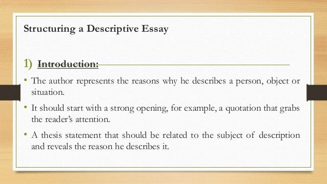 descriptive essay structure format The descriptive essay also follows the usual format of introduction, body and conclusion in this case, the introduction mentions the topic of the essay and gives a brief background about it the background should be relevant but short, so as to bring the object of study succinctlyinto the view of the reader.