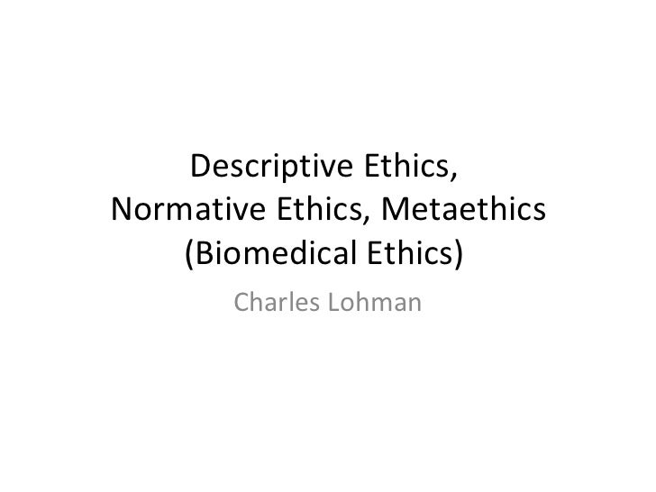 Descriptive Ethics,  Normative Ethics, Metaethics (Biomedical Ethics)  Charles Lohman