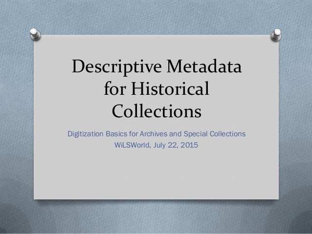 Descriptive Metadata for Historical Collections Digitization Basics for Archives and Special Collections WiLSWorld, July 2...