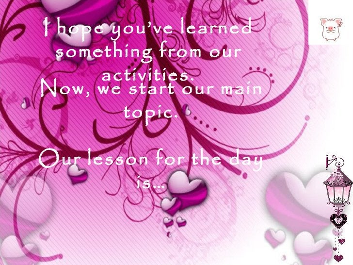 I hope you've learned something from our activities. Now, we start our main topic. Our lesson for the day is…
