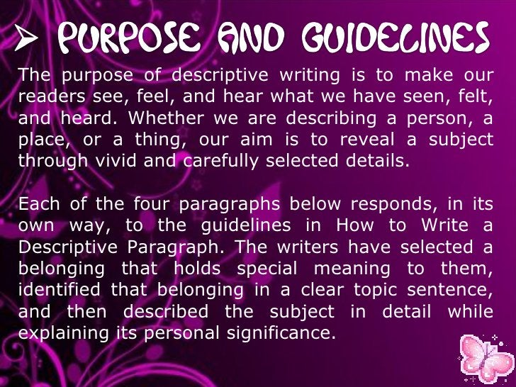 The purpose of descriptive writing is to make our readers see, feel, and hear what we have seen, felt, and heard. Whether ...