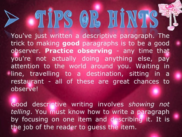 You've just written a descriptive paragraph. The trick to making  good  paragraphs is to be a good observer.  Practice obs...