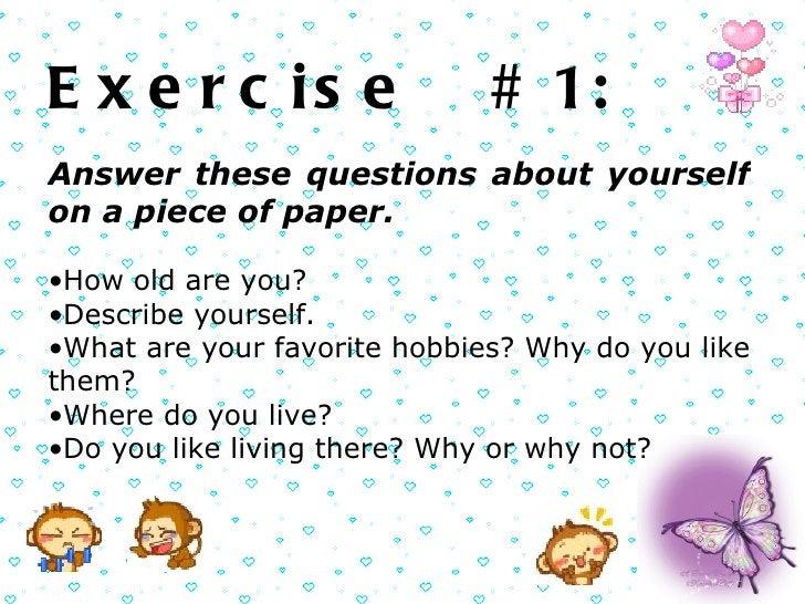 <ul><li>Exercise  # 1: </li></ul><ul><ul><li>Answer these questions about yourself on a piece of paper.  </li></ul></ul><u...