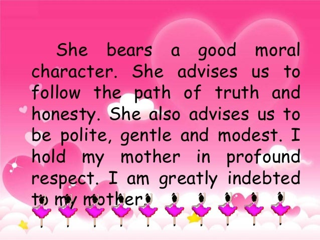 descriptive paragraph about my mother My mother is the only person who had entered my life and made me look at things differently the first reason that i admire my mother is please help me edit my grammar, thanks the person i admire movie stars and singers, some of whom make a lot of money and are famous, are admired by.