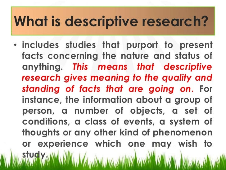 what is a descriptive research Descriptive research is conclusive in nature, as opposed to exploratory this means that descriptive research gathers quantifiable information that can be it is what you do with the information gathered that makes your research project useful descriptive researchâ is a study designed to depict the.