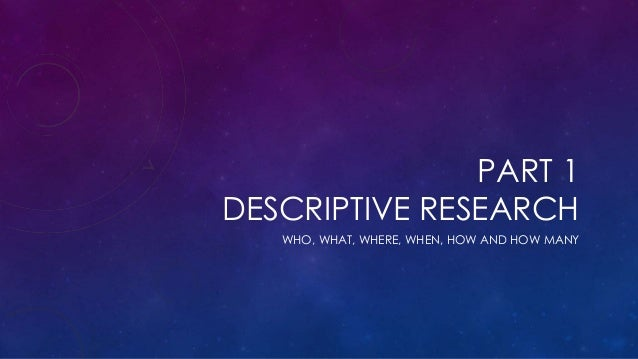 PART 1 DESCRIPTIVE RESEARCH WHO, WHAT, WHERE, WHEN, HOW AND HOW MANY