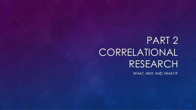 PART 2 CORRELATIONAL RESEARCH WHAT, WHY AND WHAT IF