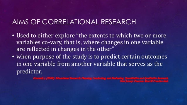 """AIMS OF CORRELATIONAL RESEARCH • Used to either explore """"the extents to which two or more variables co-vary, that is, wher..."""
