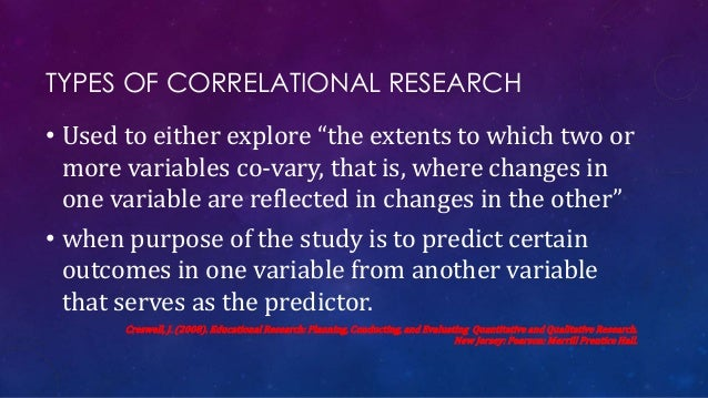 """TYPES OF CORRELATIONAL RESEARCH • Used to either explore """"the extents to which two or more variables co-vary, that is, whe..."""