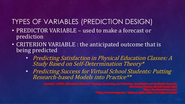 TYPES OF VARIABLES (PREDICTION DESIGN) • PREDICTOR VARIABLE – used to make a forecast or prediction • CRITERION VARIABLE :...