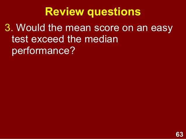 63 3. Would the mean score on an easy test exceed the median performance? Review questions