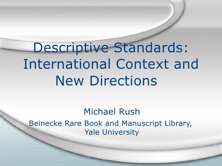 Descriptive Standards: International Context and New Directions  Michael Rush Beinecke Rare Book and Manuscript Library,  ...