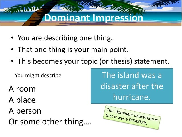 Dominant Impression• You are describing one thing.• That one thing is your main point.• This becomes your topic (or thesis...