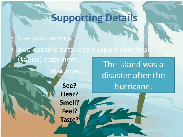 Supporting Details• Use your senses.• Add specific details to support your topic  (thesis) statement.                     ...