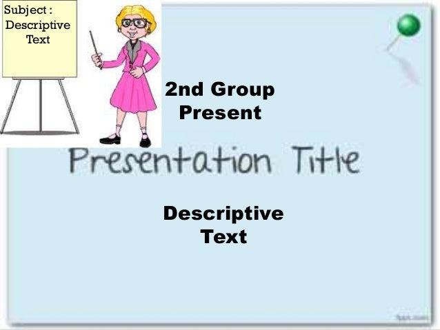 Descriptive Text 2nd Group Present Subject : Descriptive Text