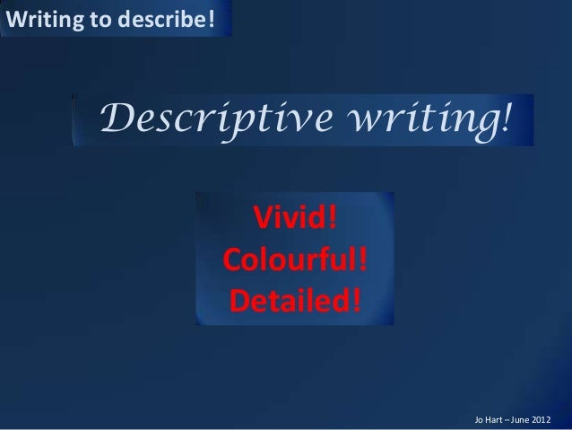 Writing to describe!Jo Hart – June 2012Descriptive writing!Vivid!Colourful!Detailed!