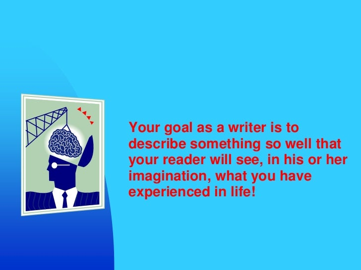Your goal as a writer is to describe something so well that your reader will see, in his or her imagination, what you have...