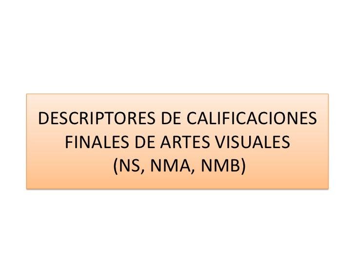 DESCRIPTORES DE CALIFICACIONES FINALES DE ARTES VISUALES (NS, NMA, NMB)<br />