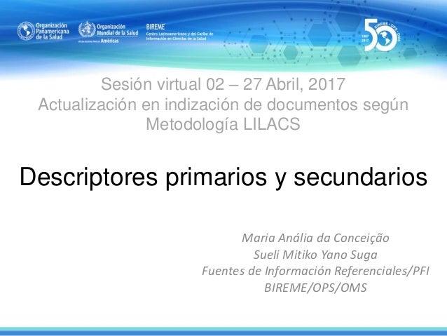 Sesión virtual 02 – 27 Abril, 2017 Actualización en indización de documentos según Metodología LILACS Descriptores primari...