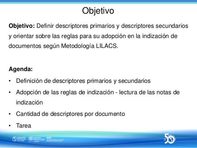 Sesión 2 de 10 - Uso de descriptores primarios y secundarios en indización de documentos según Metodologia LILACS Descriptores primarios secundarios_27_04_2017_final Slide 2