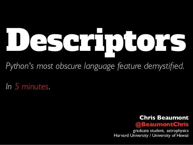 DescriptorsPythons most obscure language feature demystified.In 5 minutes.Chris Beaumont@BeaumontChrisgraduate student, ast...