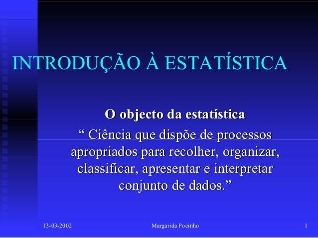 """INTRODUÇÃO À ESTATÍSTICA O objecto da estatística """" Ciência que dispõe de processos apropriados para recolher, organizar, ..."""